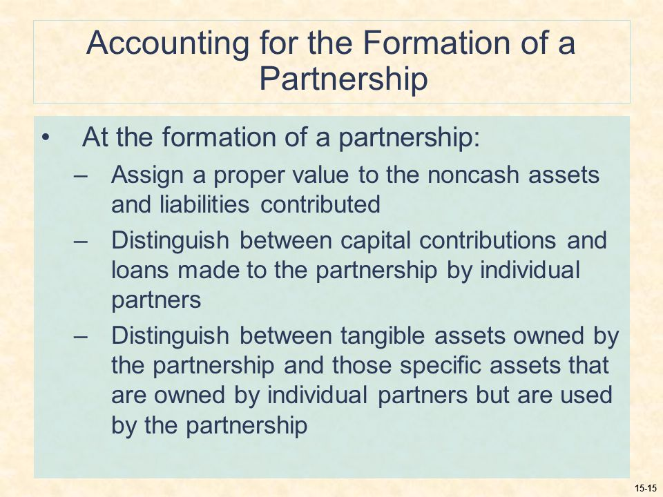 15-15 Accounting for the Formation of a Partnership At the formation of a partnership: –Assign a proper value to the noncash assets and liabilities contributed –Distinguish between capital contributions and loans made to the partnership by individual partners –Distinguish between tangible assets owned by the partnership and those specific assets that are owned by individual partners but are used by the partnership