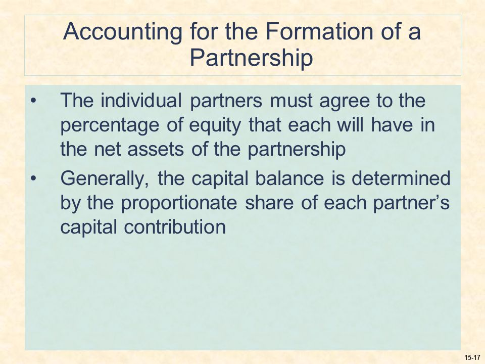 15-17 Accounting for the Formation of a Partnership The individual partners must agree to the percentage of equity that each will have in the net assets of the partnership Generally, the capital balance is determined by the proportionate share of each partner's capital contribution