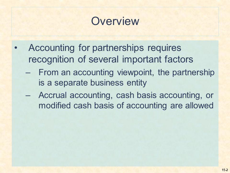 15-2 Overview Accounting for partnerships requires recognition of several important factors –From an accounting viewpoint, the partnership is a separate business entity –Accrual accounting, cash basis accounting, or modified cash basis of accounting are allowed