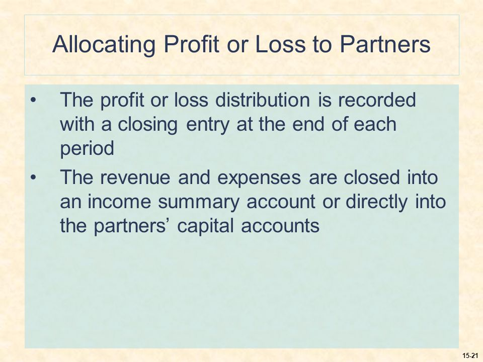 15-21 Allocating Profit or Loss to Partners The profit or loss distribution is recorded with a closing entry at the end of each period The revenue and expenses are closed into an income summary account or directly into the partners' capital accounts