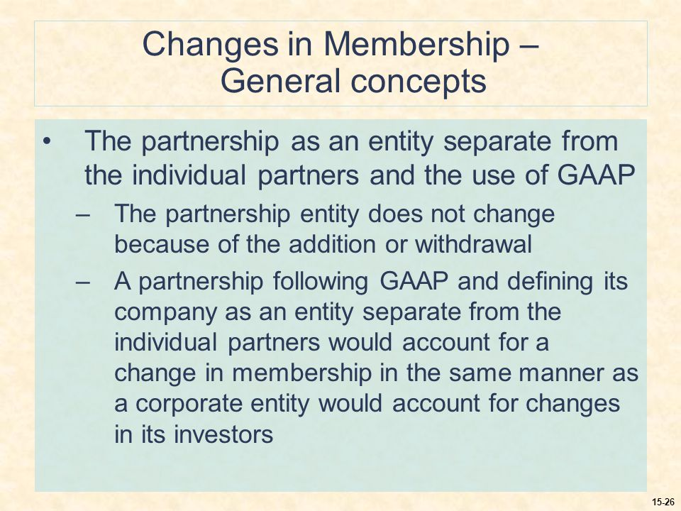 15-26 Changes in Membership – General concepts The partnership as an entity separate from the individual partners and the use of GAAP –The partnership entity does not change because of the addition or withdrawal –A partnership following GAAP and defining its company as an entity separate from the individual partners would account for a change in membership in the same manner as a corporate entity would account for changes in its investors