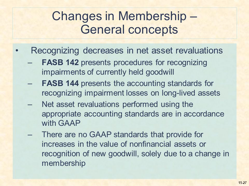 15-27 Changes in Membership – General concepts Recognizing decreases in net asset revaluations –FASB 142 presents procedures for recognizing impairments of currently held goodwill –FASB 144 presents the accounting standards for recognizing impairment losses on long-lived assets –Net asset revaluations performed using the appropriate accounting standards are in accordance with GAAP –There are no GAAP standards that provide for increases in the value of nonfinancial assets or recognition of new goodwill, solely due to a change in membership