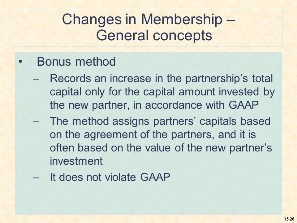 15-28 Changes in Membership – General concepts Bonus method –Records an increase in the partnership's total capital only for the capital amount invested by the new partner, in accordance with GAAP –The method assigns partners' capitals based on the agreement of the partners, and it is often based on the value of the new partner's investment –It does not violate GAAP