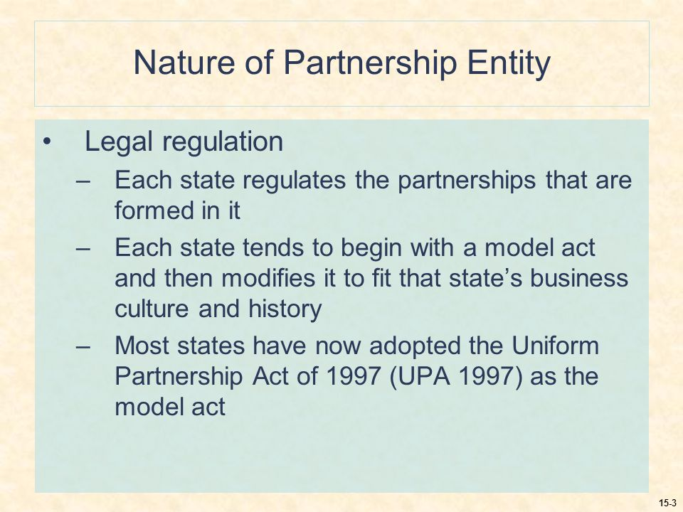 15-3 Nature of Partnership Entity Legal regulation –Each state regulates the partnerships that are formed in it –Each state tends to begin with a model act and then modifies it to fit that state's business culture and history –Most states have now adopted the Uniform Partnership Act of 1997 (UPA 1997) as the model act