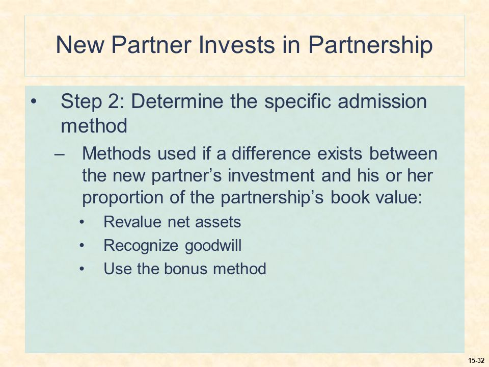 15-32 New Partner Invests in Partnership Step 2: Determine the specific admission method –Methods used if a difference exists between the new partner's investment and his or her proportion of the partnership's book value: Revalue net assets Recognize goodwill Use the bonus method