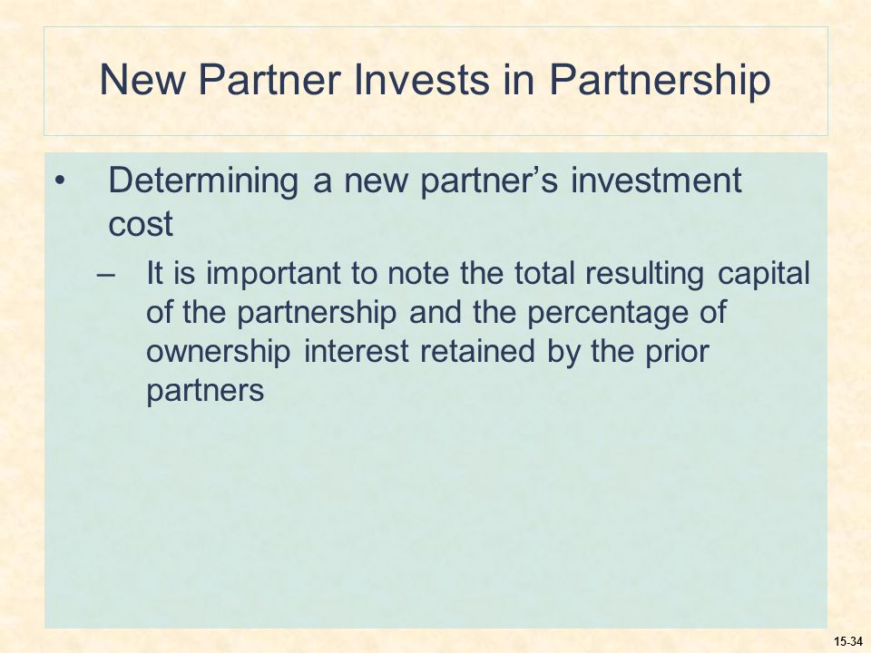 15-34 New Partner Invests in Partnership Determining a new partner's investment cost –It is important to note the total resulting capital of the partnership and the percentage of ownership interest retained by the prior partners