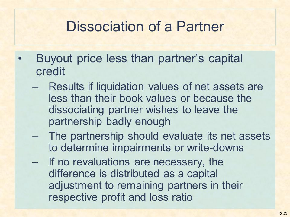 15-39 Dissociation of a Partner Buyout price less than partner's capital credit –Results if liquidation values of net assets are less than their book values or because the dissociating partner wishes to leave the partnership badly enough –The partnership should evaluate its net assets to determine impairments or write-downs –If no revaluations are necessary, the difference is distributed as a capital adjustment to remaining partners in their respective profit and loss ratio