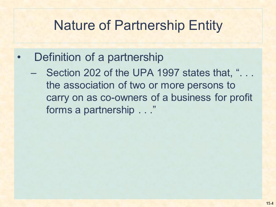 15-4 Nature of Partnership Entity Definition of a partnership –Section 202 of the UPA 1997 states that, ...