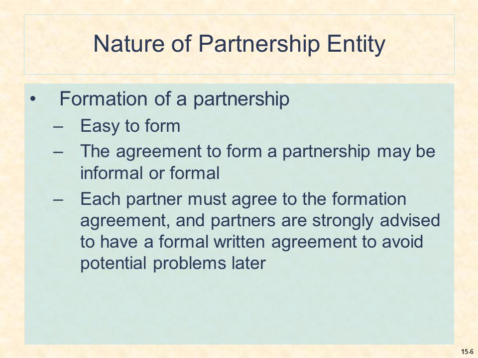 15-6 Nature of Partnership Entity Formation of a partnership –Easy to form –The agreement to form a partnership may be informal or formal –Each partner must agree to the formation agreement, and partners are strongly advised to have a formal written agreement to avoid potential problems later