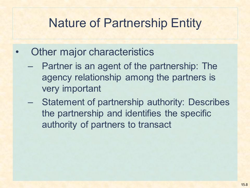 15-8 Nature of Partnership Entity Other major characteristics –Partner is an agent of the partnership: The agency relationship among the partners is very important –Statement of partnership authority: Describes the partnership and identifies the specific authority of partners to transact