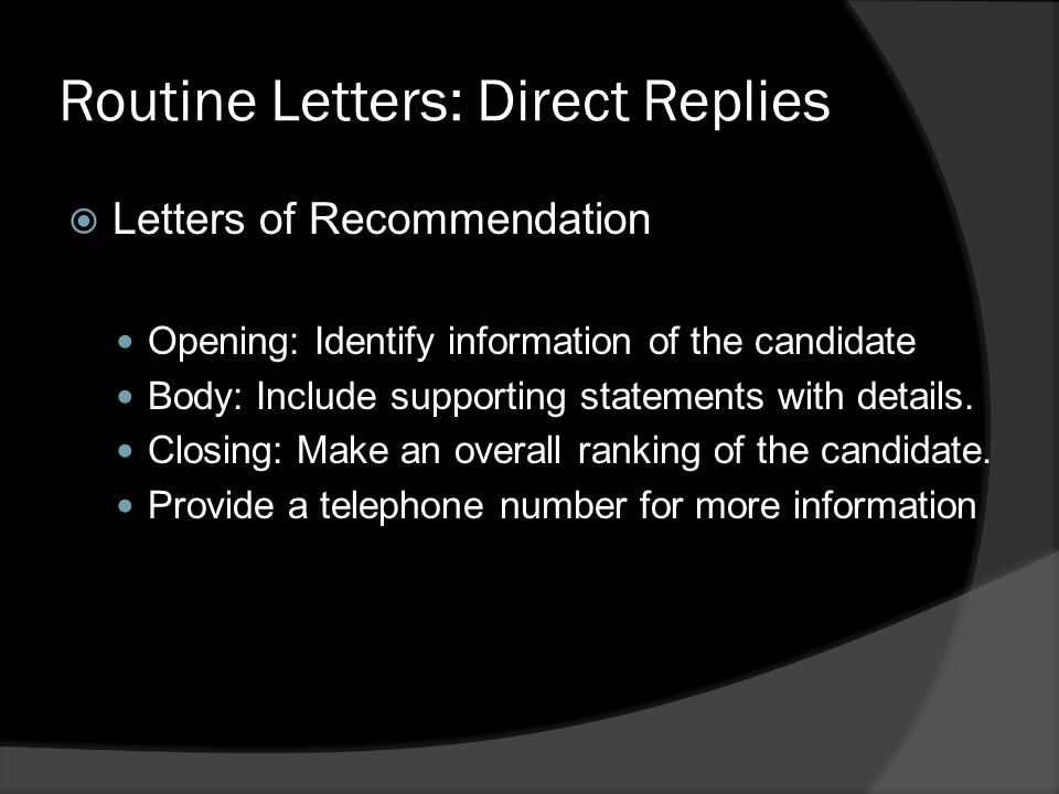 Routine Letters: Direct Replies  Letters of Recommendation Opening: Identify information of the candidate Body: Include supporting statements with details.