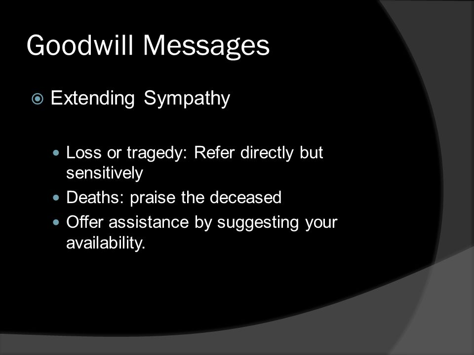 Goodwill Messages  Extending Sympathy Loss or tragedy: Refer directly but sensitively Deaths: praise the deceased Offer assistance by suggesting your availability.