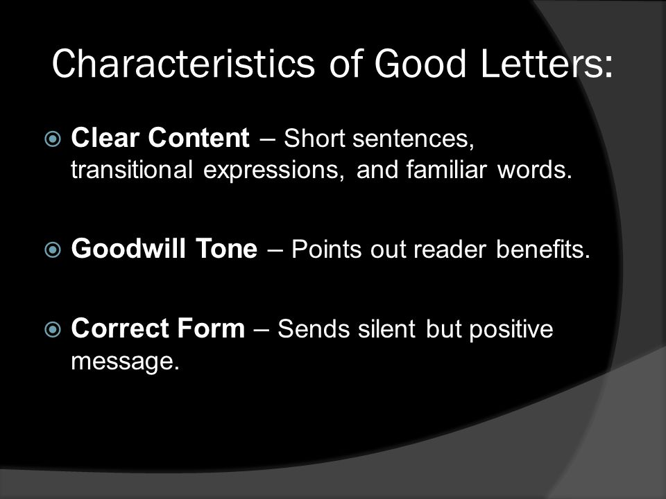 Characteristics of Good Letters:  Clear Content – Short sentences, transitional expressions, and familiar words.  Goodwill Tone – Points out reader
