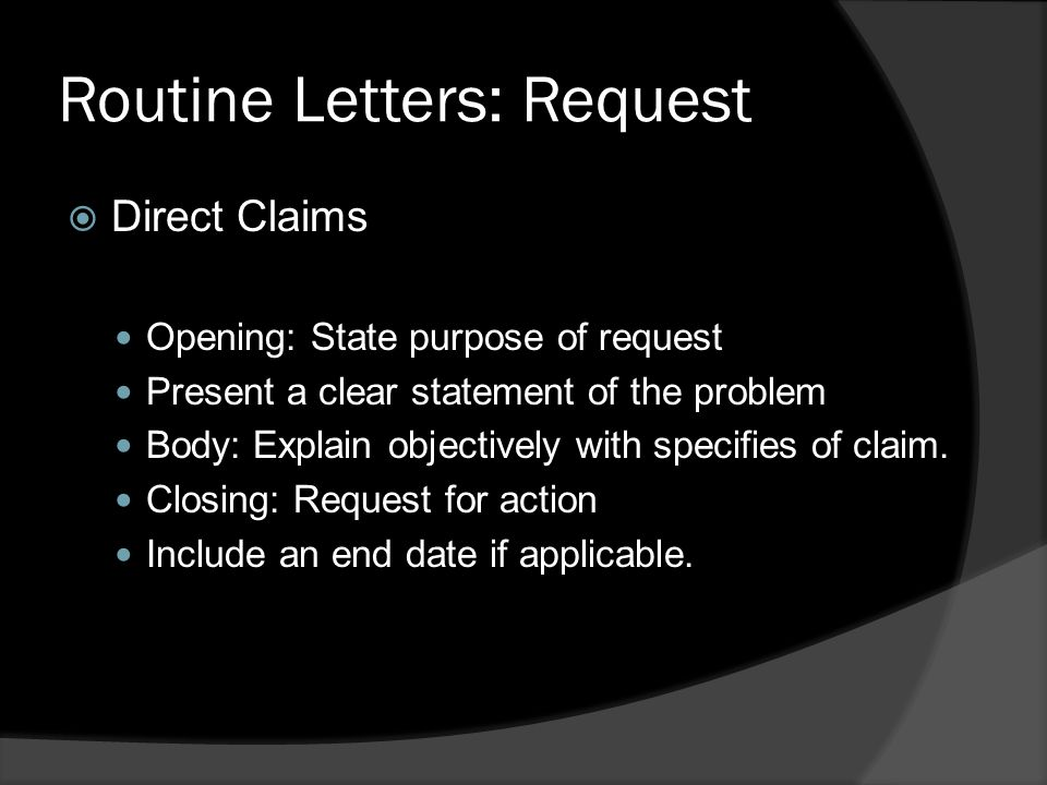 Routine Letters: Request  Direct Claims Opening: State purpose of request Present a clear statement of the problem Body: Explain objectively with specifies of claim.