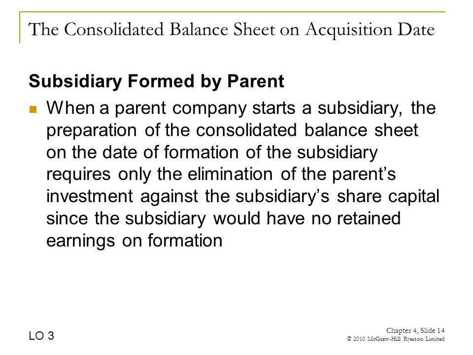 The Consolidated Balance Sheet on Acquisition Date Subsidiary Formed by Parent When a parent company starts a subsidiary, the preparation of the consolidated balance sheet on the date of formation of the subsidiary requires only the elimination of the parent's investment against the subsidiary's share capital since the subsidiary would have no retained earnings on formation LO 3 Chapter 4, Slide 14 © 2010 McGraw-Hill Ryerson Limited