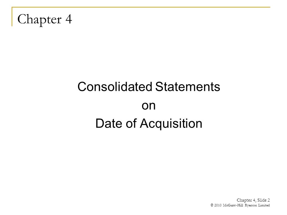 Chapter 4 Consolidated Statements on Date of Acquisition Chapter 4, Slide 2 © 2010 McGraw-Hill Ryerson Limited