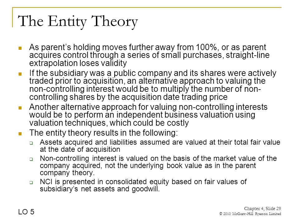 The Entity Theory As parent's holding moves further away from 100%, or as parent acquires control through a series of small purchases, straight-line extrapolation loses validity If the subsidiary was a public company and its shares were actively traded prior to acquisition, an alternative approach to valuing the non-controlling interest would be to multiply the number of non- controlling shares by the acquisition date trading price Another alternative approach for valuing non-controlling interests would be to perform an independent business valuation using valuation techniques, which could be costly The entity theory results in the following:  Assets acquired and liabilities assumed are valued at their total fair value at the date of acquisition  Non-controlling interest is valued on the basis of the market value of the company acquired, not the underlying book value as in the parent company theory.