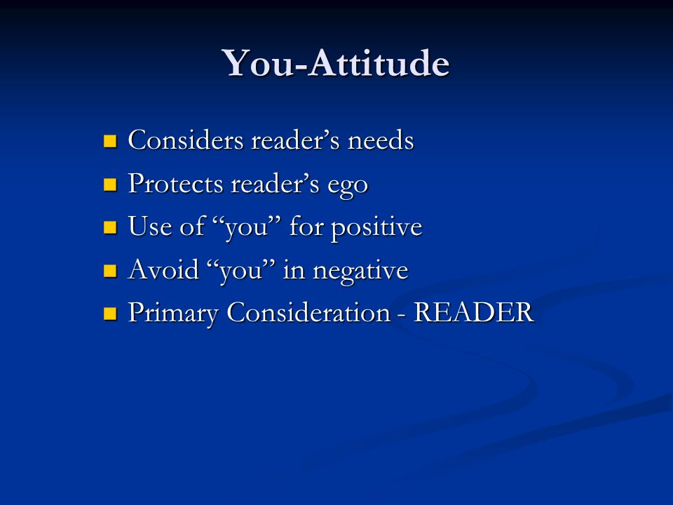 You-Attitude Considers reader's needs Considers reader's needs Protects reader's ego Protects reader's ego Use of you for positive Use of you for positive Avoid you in negative Avoid you in negative Primary Consideration - READER Primary Consideration - READER