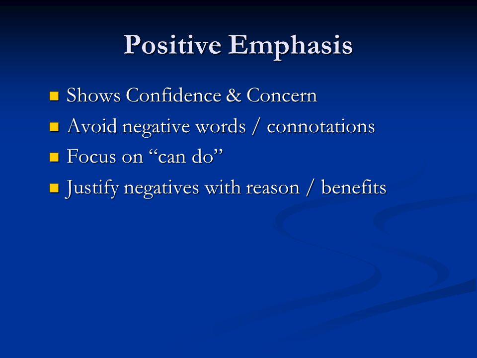 Positive Emphasis Shows Confidence & Concern Shows Confidence & Concern Avoid negative words / connotations Avoid negative words / connotations Focus on can do Focus on can do Justify negatives with reason / benefits Justify negatives with reason / benefits