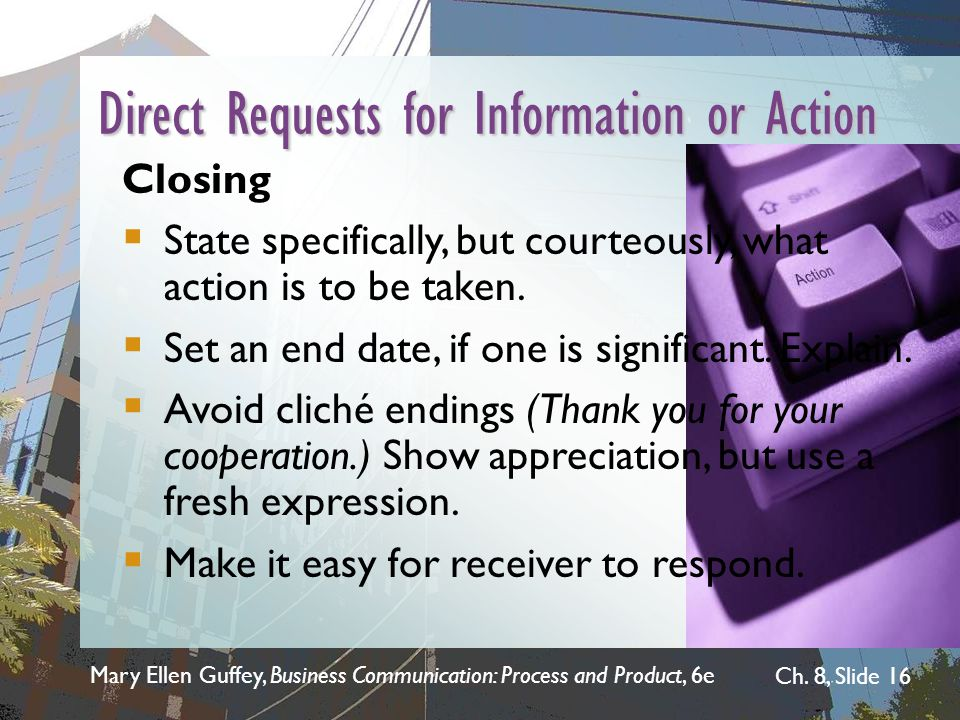 Mary Ellen Guffey, Business Communication: Process and Product, 6e Ch. 8, Slide 16 Direct Requests for Information or Action Closing  State specifica