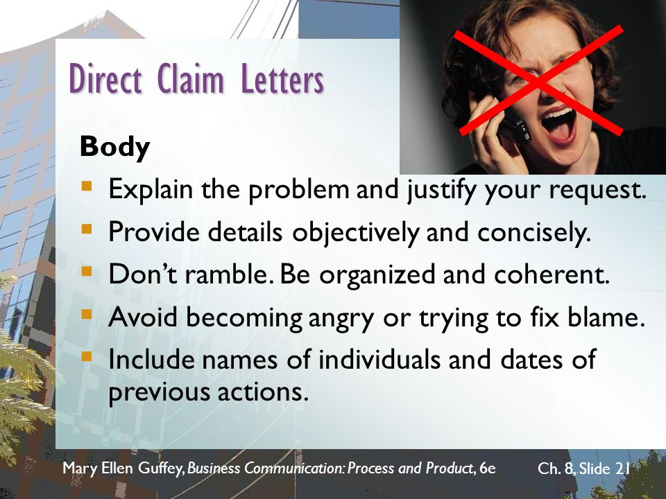 Mary Ellen Guffey, Business Communication: Process and Product, 6e Ch. 8, Slide 21 Direct Claim Letters Body  Explain the problem and justify your re