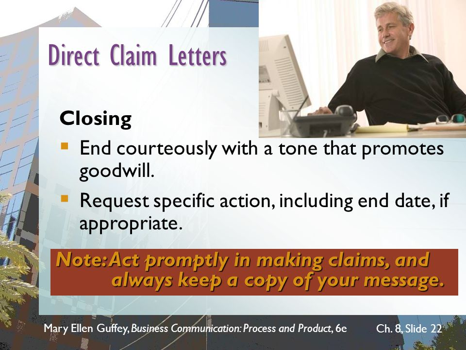 Mary Ellen Guffey, Business Communication: Process and Product, 6e Ch. 8, Slide 22 Direct Claim Letters Closing  End courteously with a tone that pro