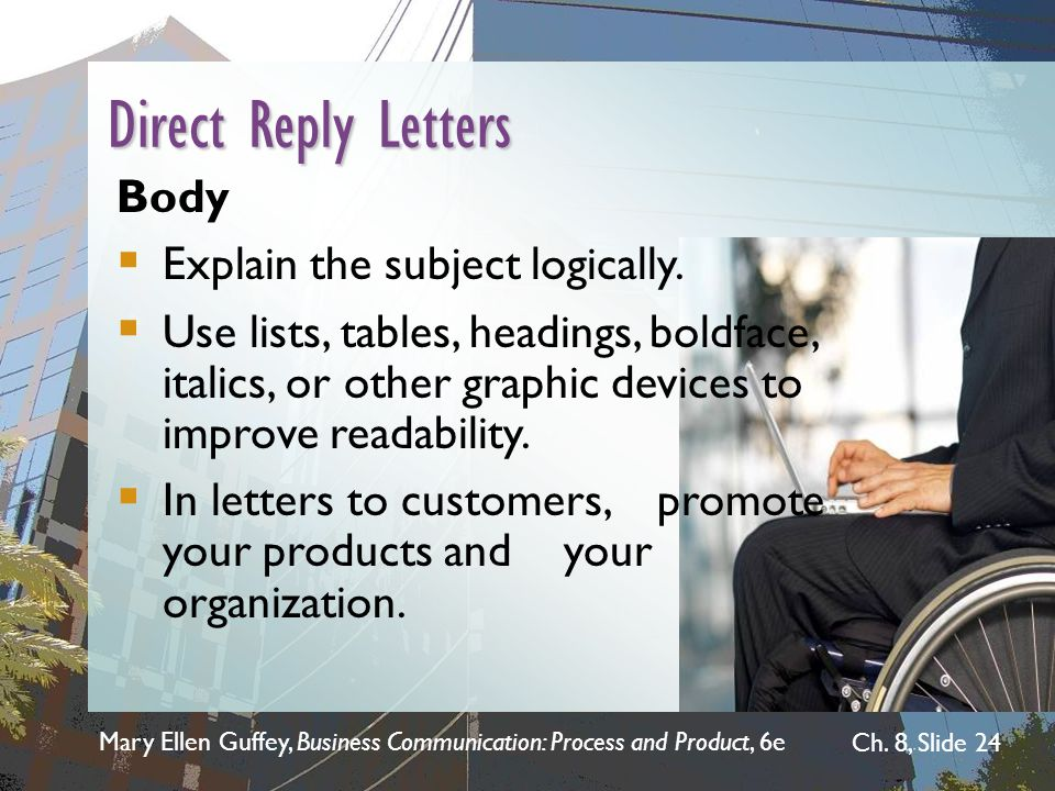 Mary Ellen Guffey, Business Communication: Process and Product, 6e Ch. 8, Slide 24 Direct Reply Letters Body  Explain the subject logically.  Use li