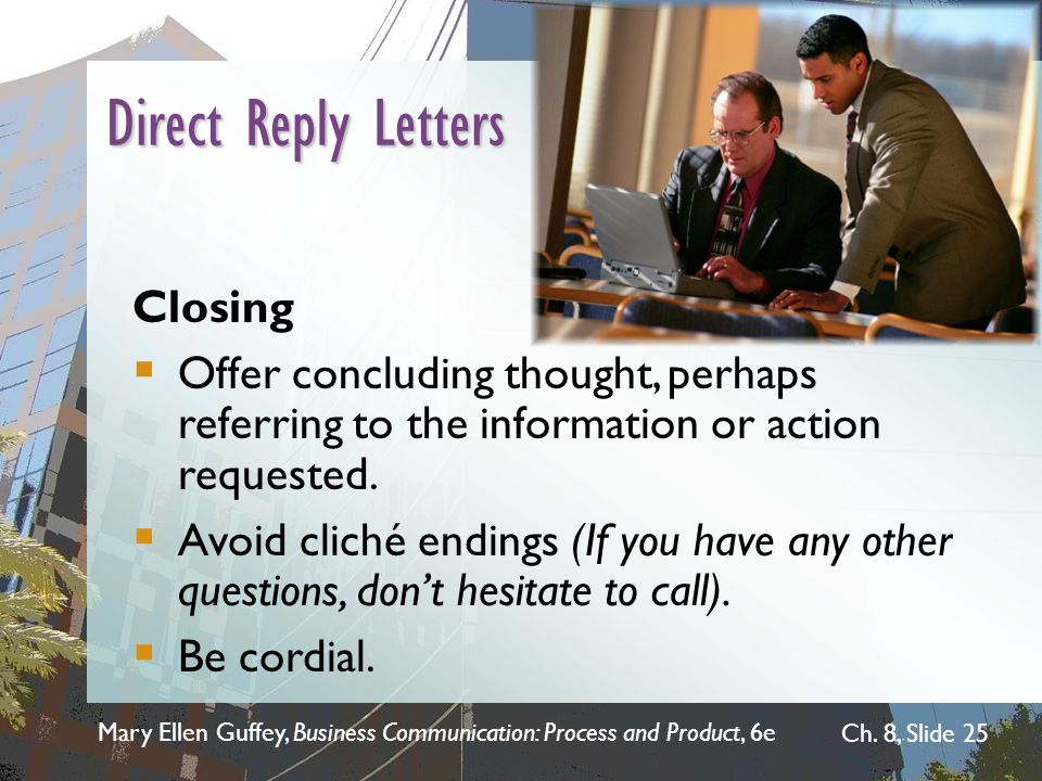 Mary Ellen Guffey, Business Communication: Process and Product, 6e Ch. 8, Slide 25 Direct Reply Letters Closing  Offer concluding thought, perhaps re