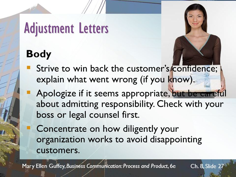 Mary Ellen Guffey, Business Communication: Process and Product, 6e Ch. 8, Slide 27 Adjustment Letters Body  Strive to win back the customer's confide