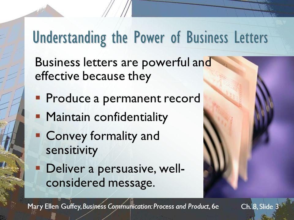 Mary Ellen Guffey, Business Communication: Process and Product, 6e Ch. 8, Slide 3 Understanding the Power of Business Letters Business letters are pow