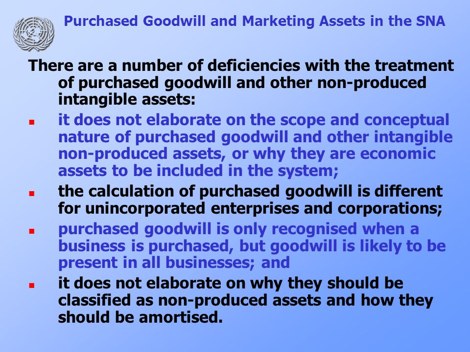 Purchased Goodwill and Marketing Assets in the SNA There are a number of deficiencies with the treatment of purchased goodwill and other non-produced intangible assets: it does not elaborate on the scope and conceptual nature of purchased goodwill and other intangible non-produced assets, or why they are economic assets to be included in the system; the calculation of purchased goodwill is different for unincorporated enterprises and corporations; purchased goodwill is only recognised when a business is purchased, but goodwill is likely to be present in all businesses; and it does not elaborate on why they should be classified as non-produced assets and how they should be amortised.