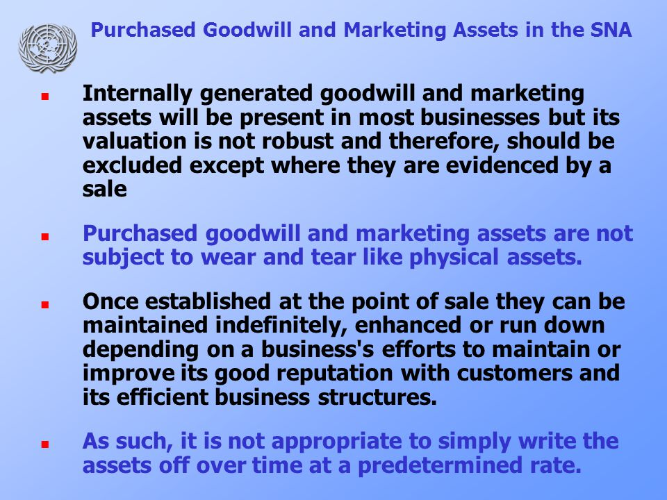 Purchased Goodwill and Marketing Assets in the SNA Internally generated goodwill and marketing assets will be present in most businesses but its valuation is not robust and therefore, should be excluded except where they are evidenced by a sale Purchased goodwill and marketing assets are not subject to wear and tear like physical assets.