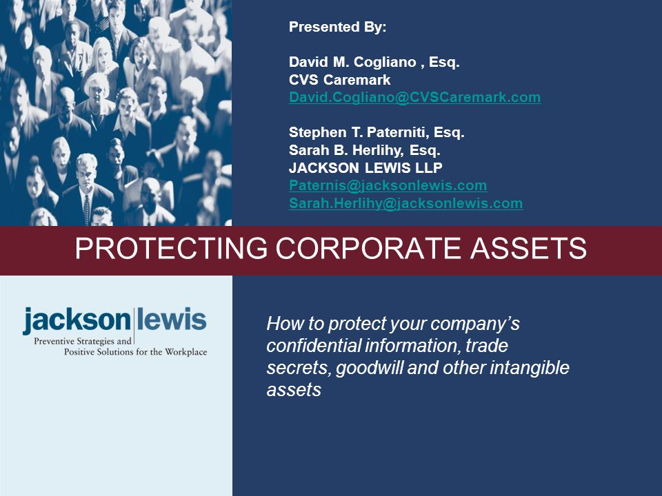1 PROTECTING CORPORATE ASSETS How to protect your company's confidential information, trade secrets, goodwill and other intangible assets Presented By