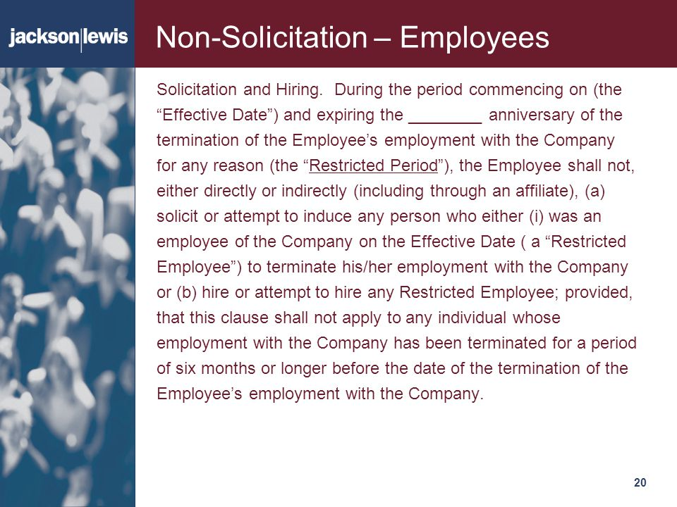 "20120 Non-Solicitation – Employees Solicitation and Hiring. During the period commencing on (the ""Effective Date"") and expiring the ________ anniversa"