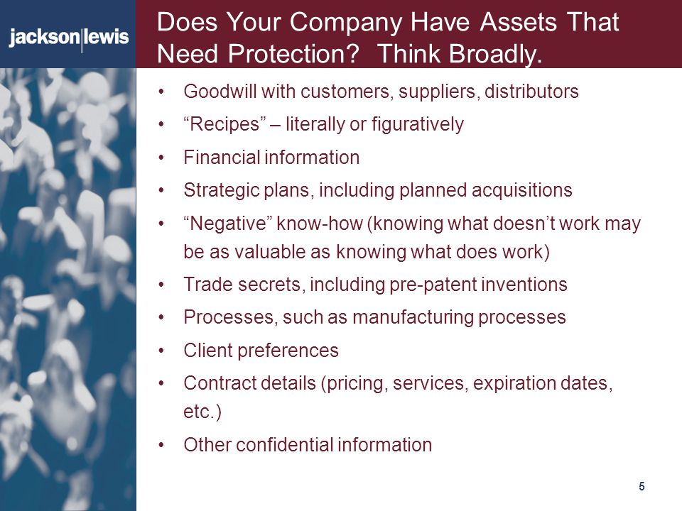 "515 Does Your Company Have Assets That Need Protection? Think Broadly. Goodwill with customers, suppliers, distributors ""Recipes"" – literally or figur"