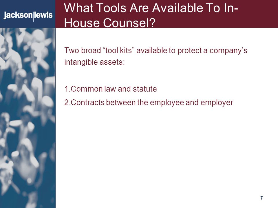 "717 What Tools Are Available To In- House Counsel? Two broad ""tool kits"" available to protect a company's intangible assets: 1.Common law and statute"