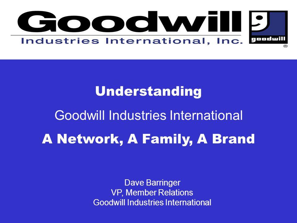 Dave Barringer VP, Member Relations Goodwill Industries International Understanding Goodwill Industries International A Network, A Family, A Brand