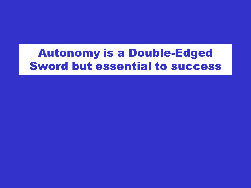 Autonomy is a Double-Edged Sword but essential to success