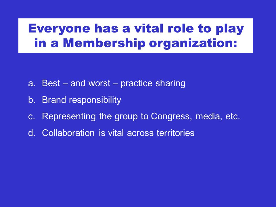 Everyone has a vital role to play in a Membership organization: a.Best – and worst – practice sharing b.Brand responsibility c.Representing the group to Congress, media, etc.