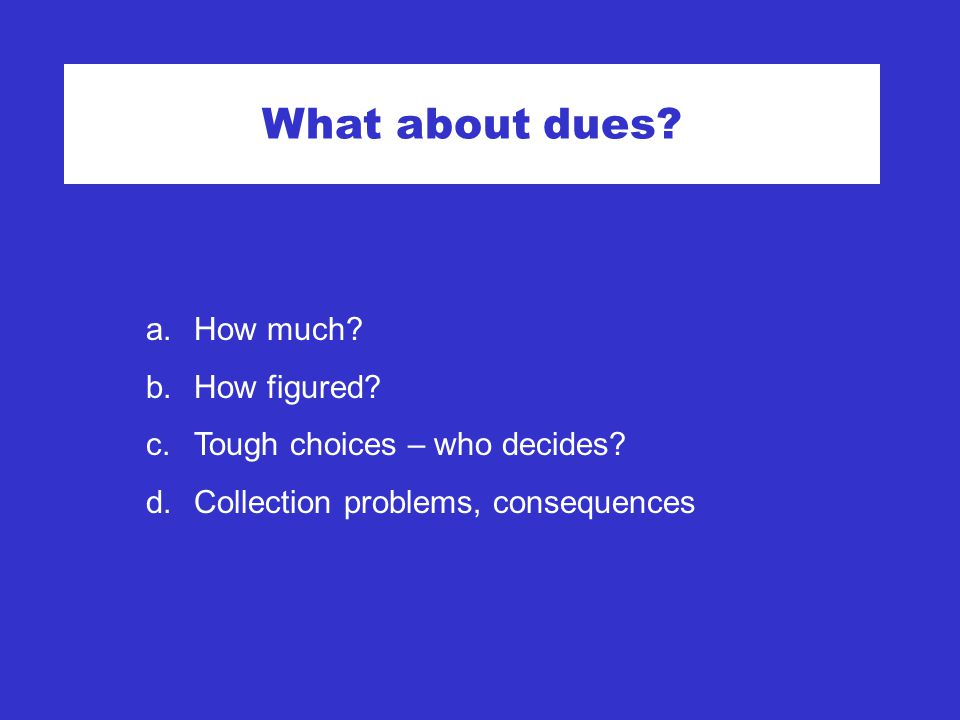 What about dues. a.How much. b.How figured. c.Tough choices – who decides.