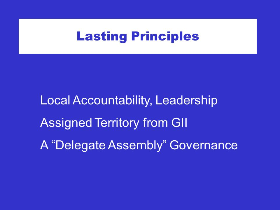 Lasting Principles Local Accountability, Leadership Assigned Territory from GII A Delegate Assembly Governance