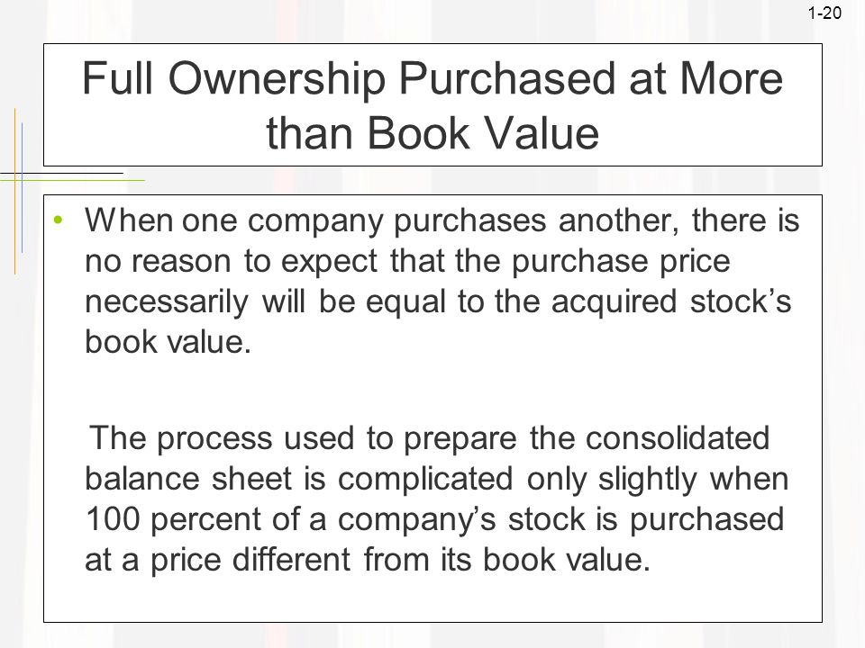 1-20 Full Ownership Purchased at More than Book Value When one company purchases another, there is no reason to expect that the purchase price necessa