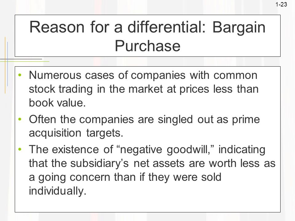 1-23 Reason for a differential: Bargain Purchase Numerous cases of companies with common stock trading in the market at prices less than book value. O