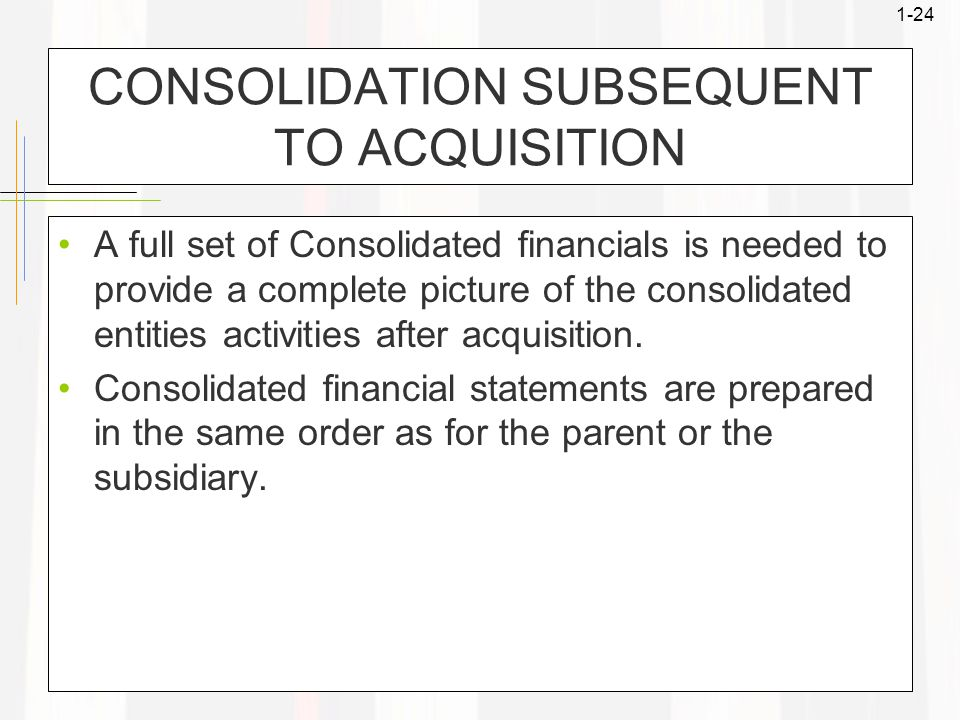1-24 CONSOLIDATION SUBSEQUENT TO ACQUISITION A full set of Consolidated financials is needed to provide a complete picture of the consolidated entitie