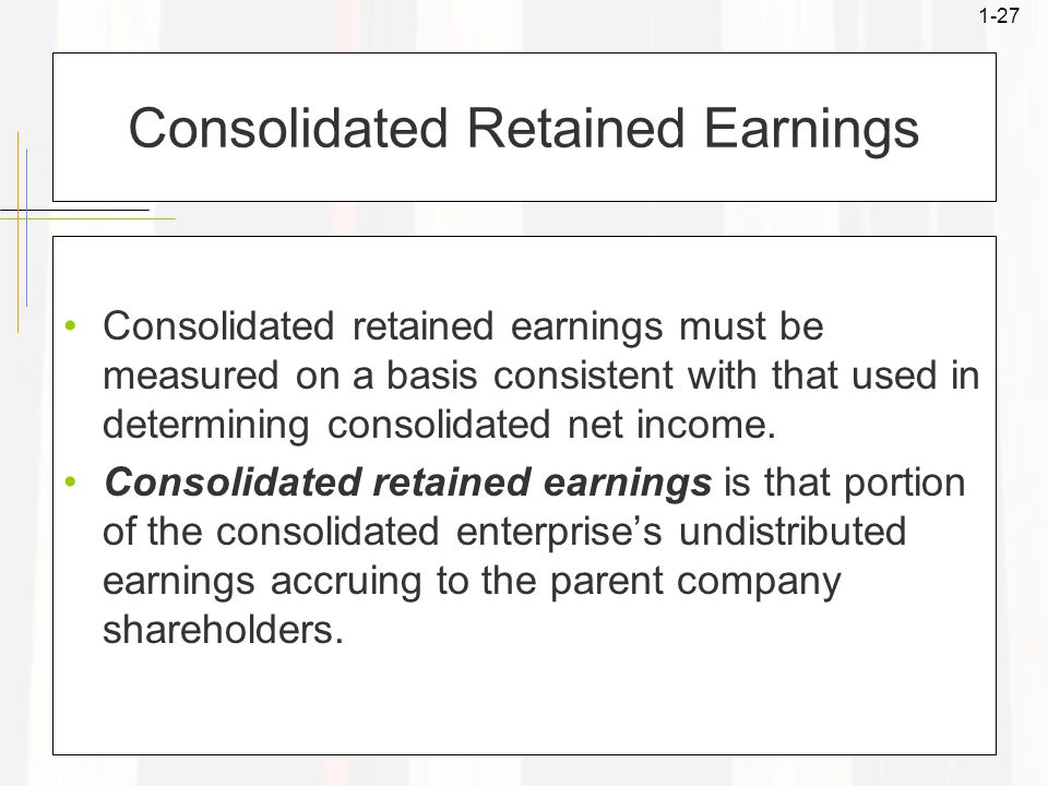 1-27 Consolidated Retained Earnings Consolidated retained earnings must be measured on a basis consistent with that used in determining consolidated n