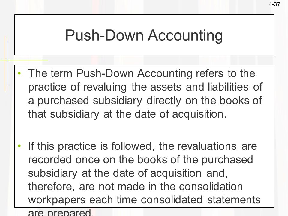 4-37 Push-Down Accounting The term Push-Down Accounting refers to the practice of revaluing the assets and liabilities of a purchased subsidiary direc