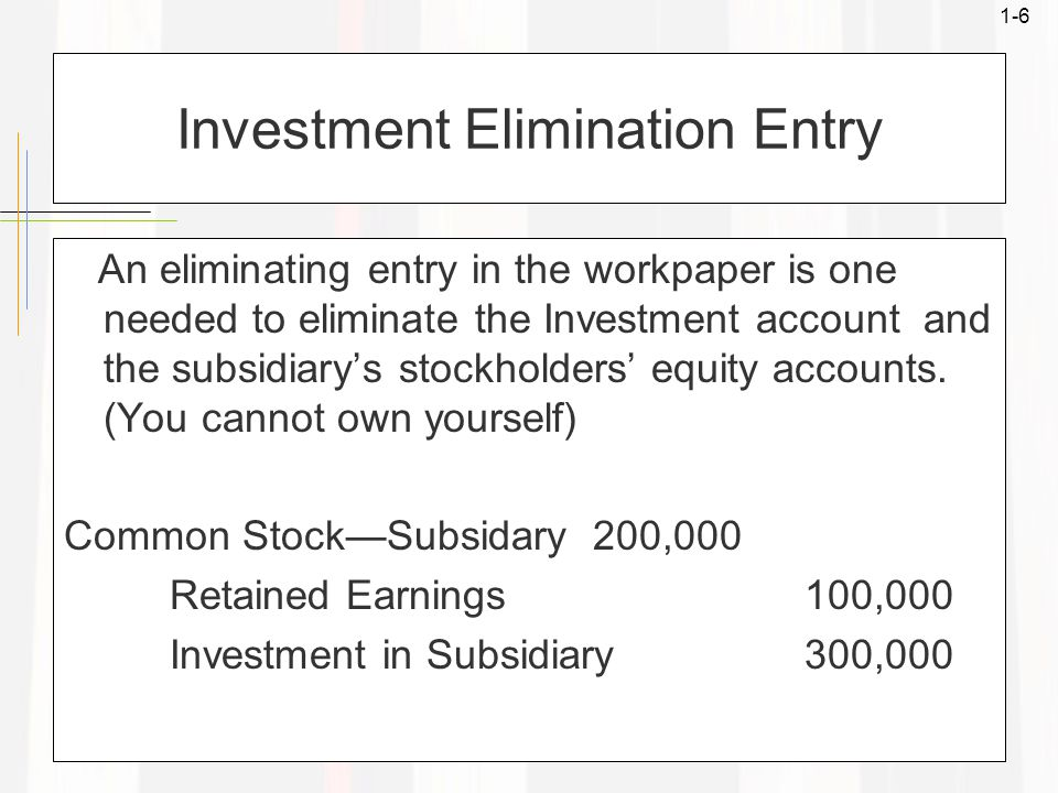 1-6 Investment Elimination Entry An eliminating entry in the workpaper is one needed to eliminate the Investment account and the subsidiary's stockhol