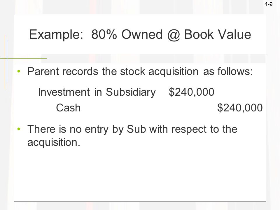 4-9 Example: 80% Owned @ Book Value Parent records the stock acquisition as follows: Investment in Subsidiary $240,000 Cash $240,000 There is no entry