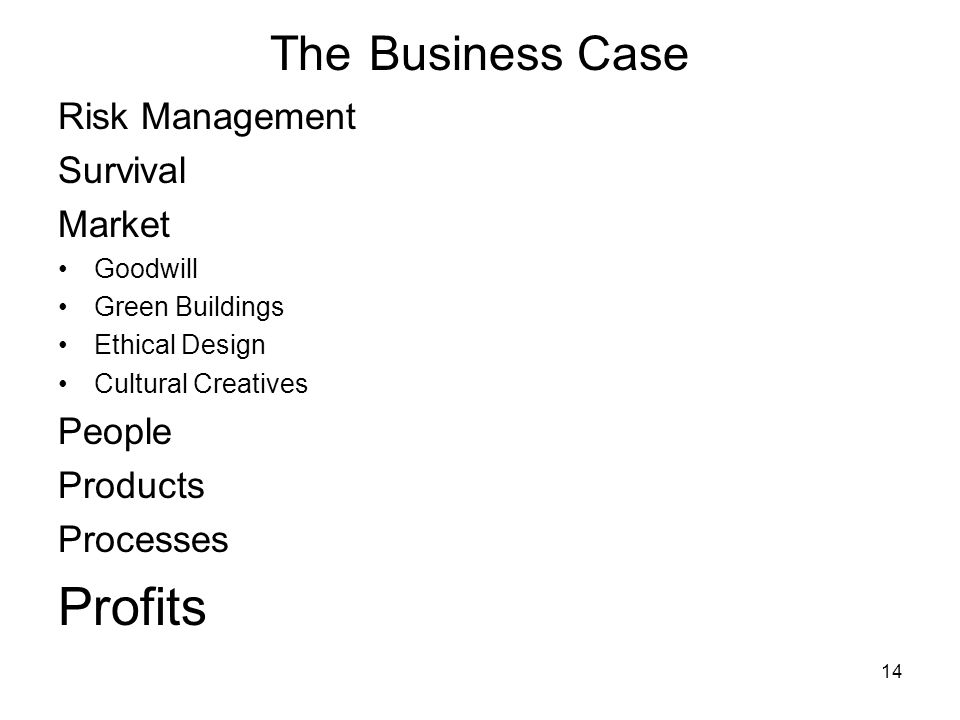 14 The Business Case Risk Management Survival Market Goodwill Green Buildings Ethical Design Cultural Creatives People Products Processes Profits