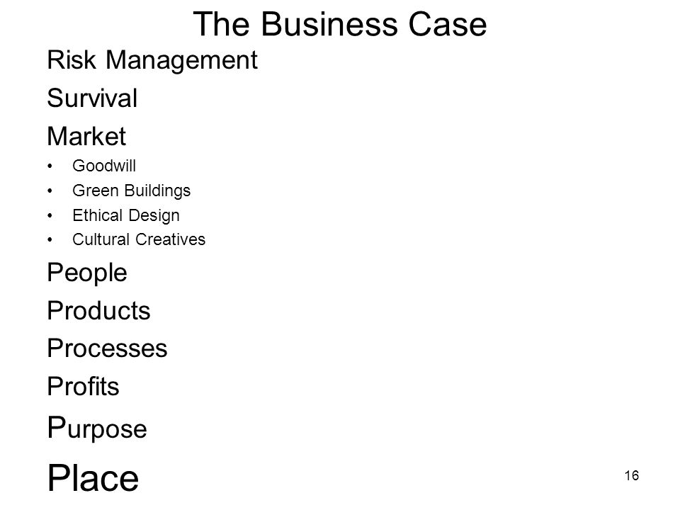 16 The Business Case Risk Management Survival Market Goodwill Green Buildings Ethical Design Cultural Creatives People Products Processes Profits P urpose Place
